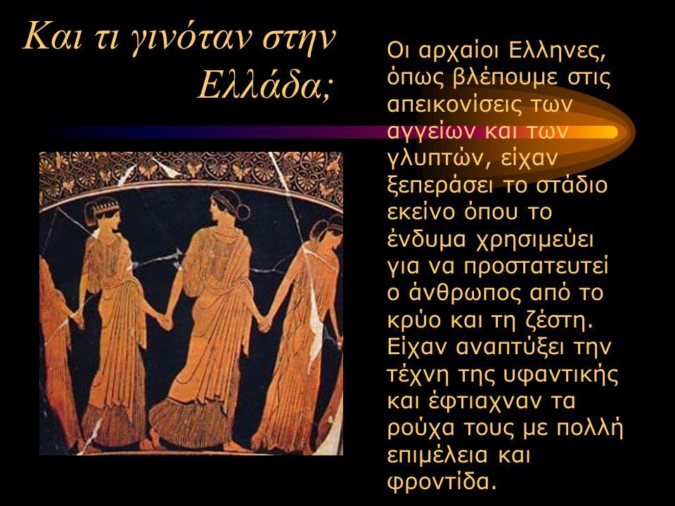 Και τι γινόταν στην Ελλάδα; Οι αρχαίοι Ελληνες, όπως βλέπουμε στις απεικονίσεις των αγγείων και των γλυπτών, είχαν ξεπεράσει το στάδιο εκείνο όπου το ένδυμα χρησιμεύει για να προστατευτεί ο άνθρωπος από το κρύο και τη ζέστη.