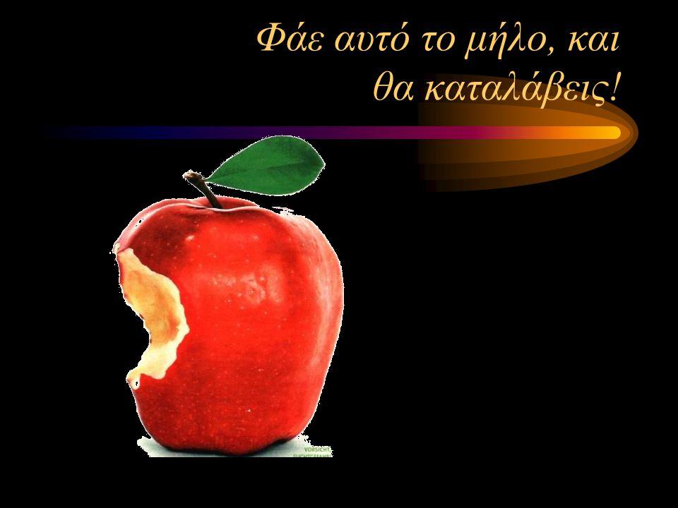Φάε αυτό το μήλο, και θα καταλάβεις!