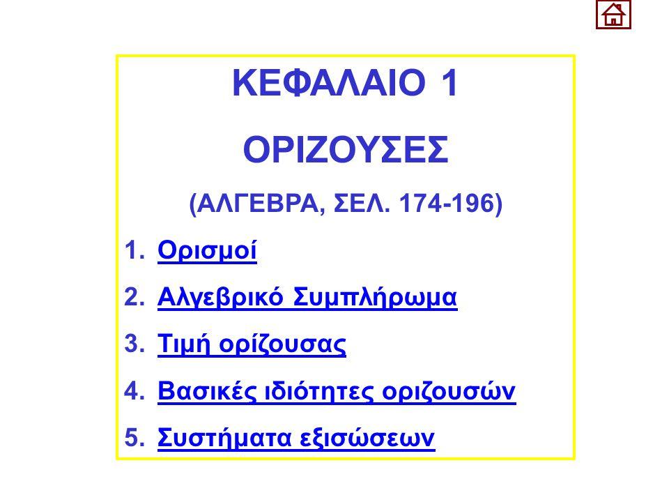 ΚΕΦΑΛΑΙΟ 1 ΟΡΙΖΟΥΣΕΣ (ΑΛΓΕΒΡΑ, ΣΕΛ. 174-196) 1.ΟρισμοίΟρισμοί 2.Αλγεβρικό ΣυμπλήρωμαΑλγεβρικό Συμπλήρωμα 3.Τιμή ορίζουσαςΤιμή ορίζουσας 4.Βασικές ιδιό