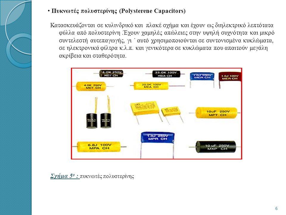 • • Πυκνωτές πολυστερίνης (Polysterene Capacitors) Κατασκευάζονται σε κυλινδρικό και πλακέ σχήμα και έχουν ως διηλεκτρικό λεπτότατα φύλλα από πολυστερίνη.Έχουν χαμηλές απώλειες στην υψηλή συχνότητα και μικρό συντελεστή αυτεπαγωγής, γι ΄ αυτό χρησιμοποιούνται σε συντονισμένα κυκλώματα, σε ηλεκτρονικά φίλτρα κ.λ.π.