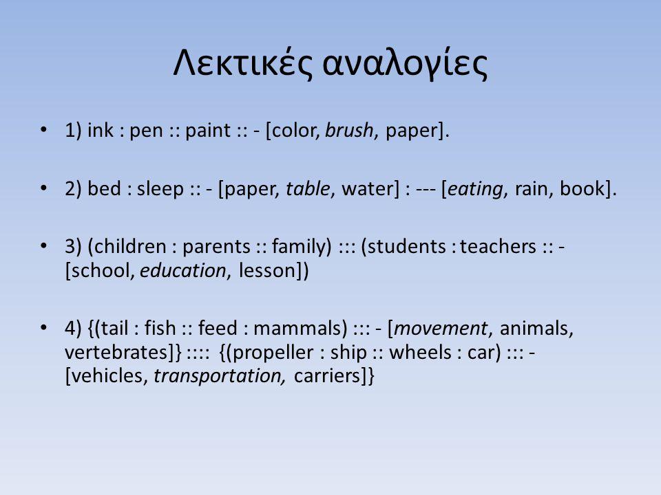 Λεκτικές αναλογίες • 1) ink : pen :: paint :: - [color, brush, paper]. • 2) bed : sleep :: - [paper, table, water] : --- [eating, rain, book]. • 3) (c