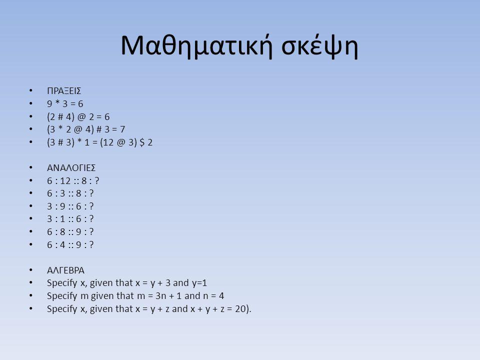 Μαθηματική σκέψη • ΠΡΑΞΕΙΣ • 9 * 3 = 6 • (2 # 4) @ 2 = 6 • (3 * 2 @ 4) # 3 = 7 • (3 # 3) * 1 = (12 @ 3) $ 2 • ΑΝΑΛΟΓΙΕΣ • 6 : 12 :: 8 : ? • 6 : 3 :: 8