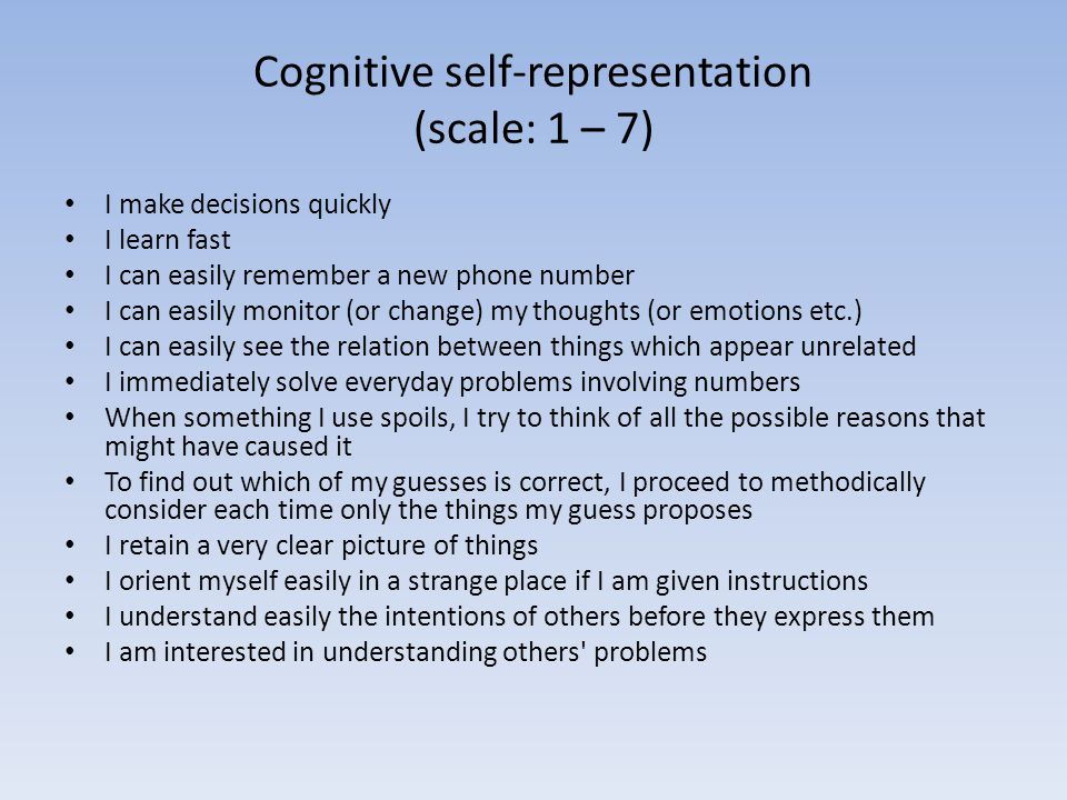 Cognitive self-representation (scale: 1 – 7) • I make decisions quickly • I learn fast • I can easily remember a new phone number • I can easily monitor (or change) my thoughts (or emotions etc.) • I can easily see the relation between things which appear unrelated • I immediately solve everyday problems involving numbers • When something I use spoils, I try to think of all the possible reasons that might have caused it • To find out which of my guesses is correct, I proceed to methodically consider each time only the things my guess proposes • I retain a very clear picture of things • I orient myself easily in a strange place if I am given instructions • I understand easily the intentions of others before they express them • I am interested in understanding others problems
