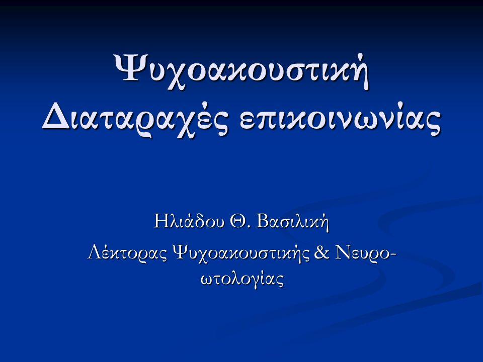 Ψυχοακουστική Διαταραχές επικοινωνίας Ηλιάδου Θ. Βασιλική Λέκτορας Ψυχοακουστικής & Νευρο- ωτολογίας