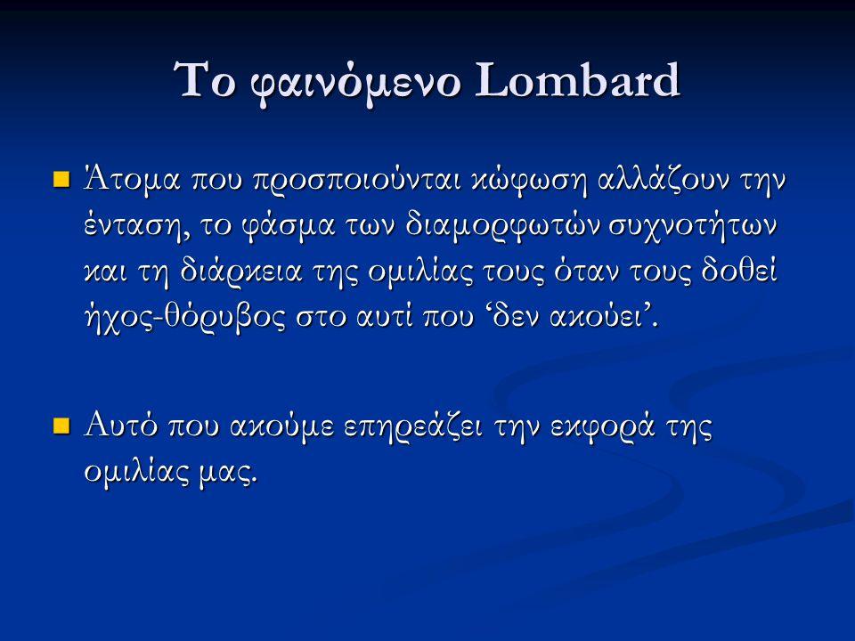 Το φαινόμενο Lombard  Άτομα που προσποιούνται κώφωση αλλάζουν την ένταση, το φάσμα των διαμορφωτών συχνοτήτων και τη διάρκεια της ομιλίας τους όταν τ