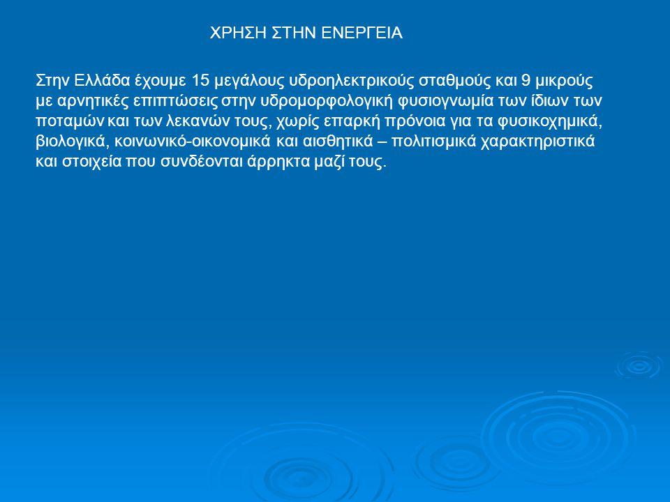 ΧΡΗΣΗ ΣΤΗΝ ΕΝΕΡΓΕΙΑ Στην Ελλάδα έχουμε 15 μεγάλους υδροηλεκτρικούς σταθμούς και 9 μικρούς με αρνητικές επιπτώσεις στην υδρομορφολογική φυσιογνωμία των
