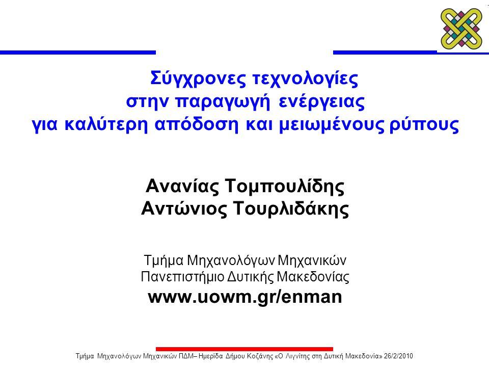 Κατανάλωση καυσίμου και αύξηση χαρακτηριστικών ατμού Λειτουργία σε υπερκρίσιμες συνθήκες Βαθμού Απόδοσης Απαίτηση: Χρήση εξελιγμένων υλικών ανθεκτικών σε: • Υψηλές θερμοκρασίες • Οξείδωση (Πλευρά Ατμού) • Διάβρωση (Πλευρά Καυσαερίων) Υλικά συναρτήσει συνθηκών: • Χάλυβες με Cr ≤ 12% : 300 bar / 600 o C / 620 o C • Ωστενιτικοί χάλυβες : 315 bar / 600 o C / 620 o C • Κράματα Νικελίου : 350 bar / 700 o C / 720 o C Επίδραση αυξημένων χαρακτηριστικών ατμού στην κατανάλωση του άνθρακα Τμήμα Μηχανολόγων Μηχανικών ΠΔΜ– Ημερίδα Δήμου Κοζάνης «Ο Λιγνίτης στη Δυτική Μακεδονία» 26/2/2010