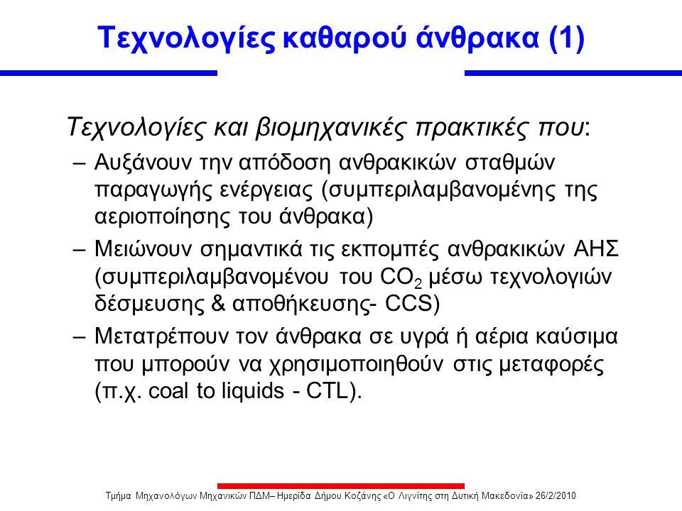Τάσεις στην εφαρμογή τεχνολογιών καθαρού άνθρακα (CCT) DOE-NETL Database Από 159 νέους ανθρακικούς σταθμούς* ~45% κάνουν χρήση προηγμένων τεχνολογιών όπως: 22 circulating fluidized bed units 14 supercritical units 4 ultra-supercritical units 32 IGCC *DOE-NETL 1/24/2007 Τμήμα Μηχανολόγων Μηχανικών ΠΔΜ– Ημερίδα Δήμου Κοζάνης «Ο Λιγνίτης στη Δυτική Μακεδονία» 26/2/2010
