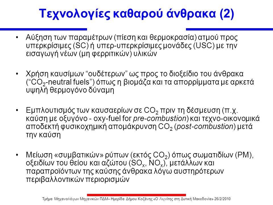 Πλεονεκτήματα και μειονεκτήματα CFB  Δυνατότητα καύσης διαφόρων τύπων καυσίμου και μίγματος καυσίμων  Υψηλή απόδοση καύσης  Λόγω των χαμηλών θερμοκρασιών και των υψηλών πιέσεων λειτουργίας οι μονάδες CFBC και PFBC παράγουν χαμηλές εκπομπές ΝΟ  Δυνατότητα καύσης σωματιδίων μεγάλου εύρους  Ελαχιστοποιούνται οι εκπομπές SO 2, λόγω της έγχυσης του αδρανούς υλικού (ως υλικό δέσμευσης χρησιμοποιείται ασβεστόλιθος ή δολομίτης)  Μικρή εγκατάσταση επειδή δεν απαιτείται αποθείωση ή κονιοποίηση  Δεν έχουν κατασκευαστεί μονάδες ισχύος > 300 MWe  Ελαφρώς υψηλότερα κόστη λειτουργίας και συντήρησης σε σύγκριση με μονάδες κονιοποιημένου άνθρακα  Ανάγκη κατασκευής για κυκλωνικού διαχωριστή σε CFBC  Διατήρηση της θερμοκρασίας καυσαερίου κάτω από 900 o C για αποφυγή υγροποίησης της τέφρας Μειονεκτήματα Πλεονεκτήματα Τμήμα Μηχανολόγων Μηχανικών ΠΔΜ– Ημερίδα Δήμου Κοζάνης «Ο Λιγνίτης στη Δυτική Μακεδονία» 26/2/2010