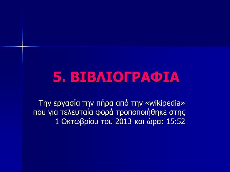 5. ΒΙΒΛΙΟΓΡΑΦΙΑ Την εργασία την πήρα από την «wikipedia» που για τελευταία φορά τροποποιήθηκε στης 1 Οκτωβρίου του 2013 και ώρα: 15:52