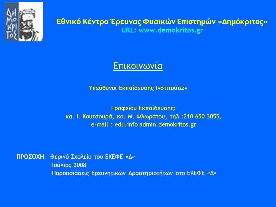 Εθνικό Κέντρο Έρευνας Φυσικών Επιστημών «Δημόκριτος» URL: www.demokritos.gr Επικοινωνία Υπεύθυνοι Εκπαίδευσης Ινστιτούτων Γραφείου Εκπαίδευσης: κα. Ι.