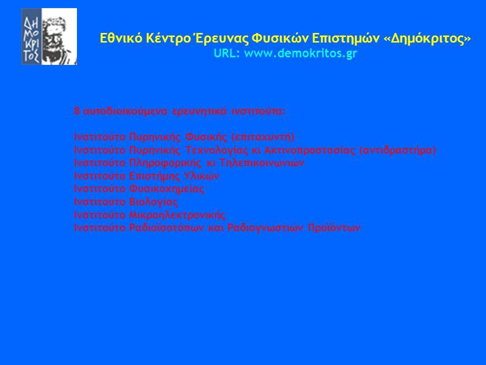 Εθνικό Κέντρο Έρευνας Φυσικών Επιστημών «Δημόκριτος» URL: www.demokritos.gr 8 αυτοδιοικούμενα ερευνητικά ινστιτούτα: Ινστιτούτο Πυρηνικής Φυσικής (επι