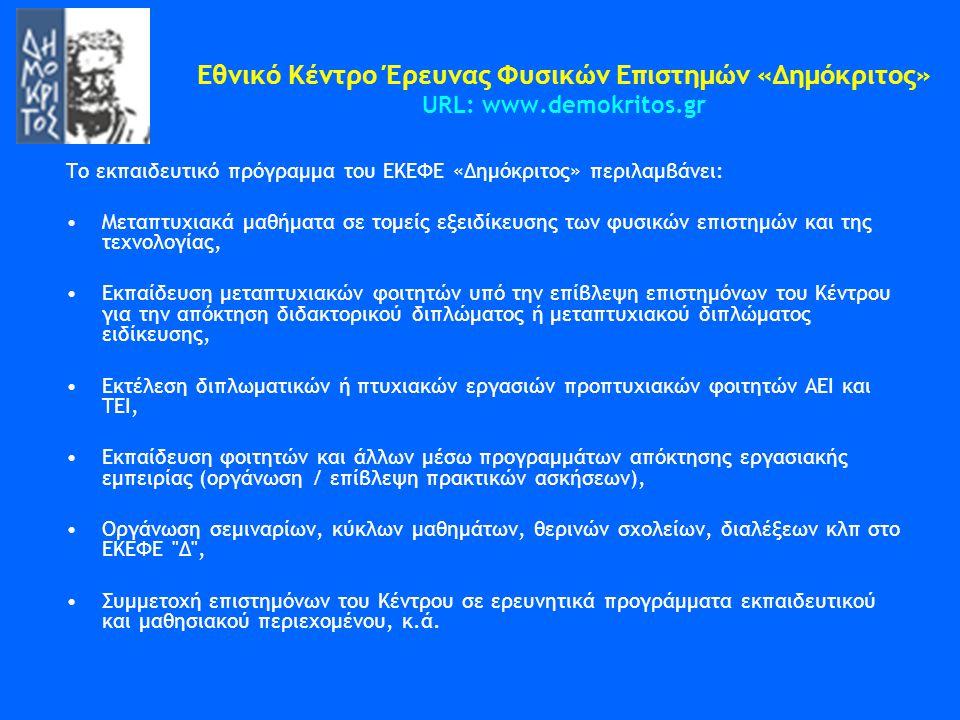 Εθνικό Κέντρο Έρευνας Φυσικών Επιστημών «Δημόκριτος» URL: www.demokritos.gr Tο εκπαιδευτικό πρόγραμμα του ΕKΕΦΕ «Δημόκριτος» περιλαμβάνει: •Μεταπτυχια