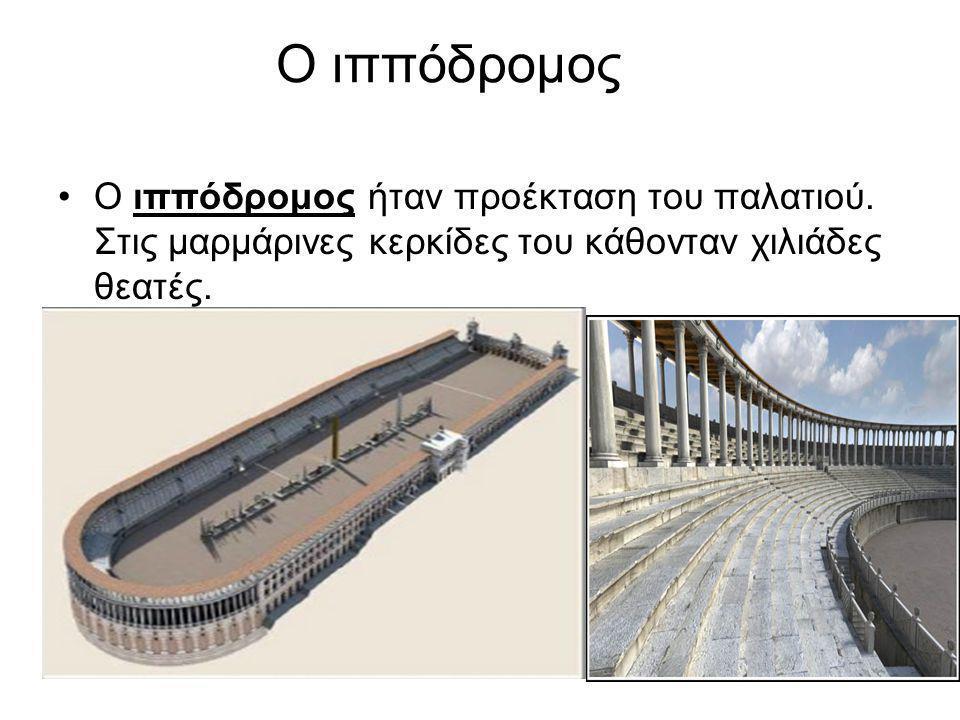 6 Ο ιππόδρομος •Ο ιππόδρομος ήταν προέκταση του παλατιού. Στις μαρμάρινες κερκίδες του κάθονταν χιλιάδες θεατές.
