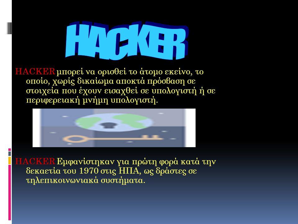 HACKER μπορεί να ορισθεί το άτομο εκείνο, το οποίο, χωρίς δικαίωμα αποκτά πρόσβαση σε στοιχεία που έχουν εισαχθεί σε υπολογιστή ή σε περιφερειακή μνήμ