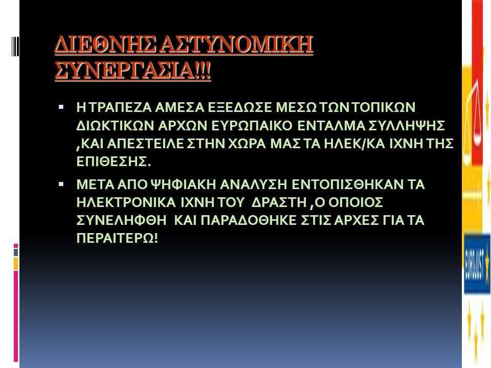 ΔΙΕΘΝΗΣ ΑΣΤΥΝΟΜΙΚΗ ΣΥΝΕΡΓΑΣΙΑ!!!  Η ΤΡΑΠΕΖΑ ΑΜΕΣΑ ΕΞΕΔΩΣΕ ΜΕΣΩ ΤΩΝ ΤΟΠΙΚΩΝ ΔΙΩΚΤΙΚΩΝ ΑΡΧΩΝ ΕΥΡΩΠΑΙΚΟ ΕΝΤΑΛΜΑ ΣΥΛΛΗΨΗΣ,ΚΑΙ ΑΠΕΣΤΕΙΛΕ ΣΤΗΝ ΧΩΡΑ ΜΑΣ ΤΑ