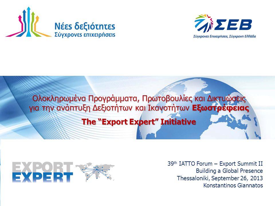 Ολοκληρωμένα Προγράμματα, Πρωτοβουλίες και Δικτυώσεις για την ανάπτυξη Δεξιοτήτων και Ικανοτήτων Εξωστρέφειας The Export Expert Initiative 39 th IATTO Forum – Export Summit II Building a Global Presence Thessaloniki, September 26, 2013 Konstantinos Giannatos