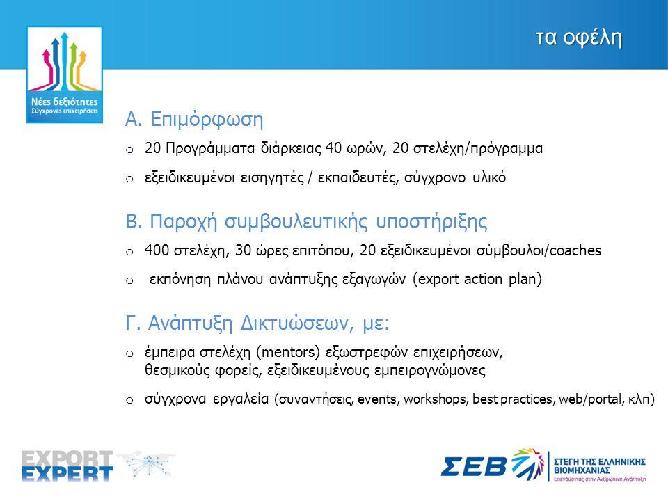η εξέλιξη 1 ος κύκλος υλοποίησης o πάνω από 500 αιτήσεις συμμετοχής o 11 προγράμματα στους Άξονες 7 και 8 (3 Αθήνα, 3 Θεσσαλονίκη, 2 Πάτρα, 1 Ιωάννινα, 1 Καστοριά, 1 Αλεξανδρούπολη) o 440 ώρες εκπαίδευσης, 2500 ώρες συμβουλευτικής o πάνω από 200 ωφελούμενοι (από περίπου 100 επιχειρήσεις) o 2 δράσεις / εκδηλώσεις δικτυώσεων σε Θεσσαλονίκη και Αθήνα 2 ος κύκλος υλοποίησης o προγραμματισμός εκκίνησης τον Οκτώβριο 2013 o σε όλη την Ελλάδα με έμφαση στην περιφέρεια