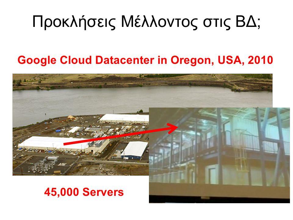 Προκλήσεις Μέλλοντος στις ΒΔ; Google Cloud Datacenter in Oregon, USA, 2010 45,000 Servers