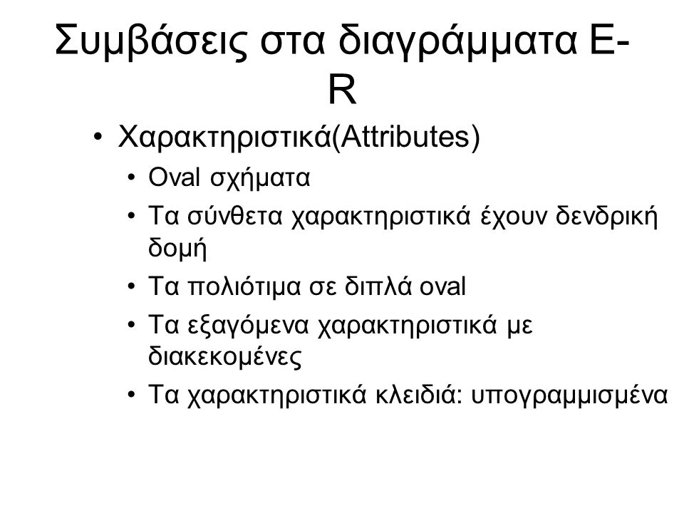 Συμβάσεις στα διαγράμματα E- R •Χαρακτηριστικά(Attributes) •Oval σχήματα •Τα σύνθετα χαρακτηριστικά έχουν δενδρική δομή •Τα πολιότιμα σε διπλά oval •Τ