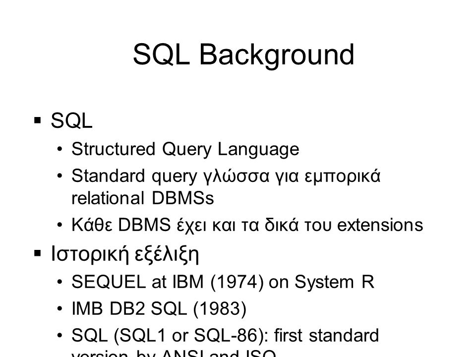 SQL Background  SQL •Structured Query Language •Standard query γλώσσα για εμπορικά relational DBMSs •Κάθε DBMS έχει και τα δικά του extensions  Ιστορική εξέλιξη •SEQUEL at IBM (1974) on System R •IMB DB2 SQL (1983) •SQL (SQL1 or SQL-86): first standard version by ANSI and ISO •SQL2 (SQL-92): more DDL/DML features •SQL3 (SQL-99): object-oriented concepts