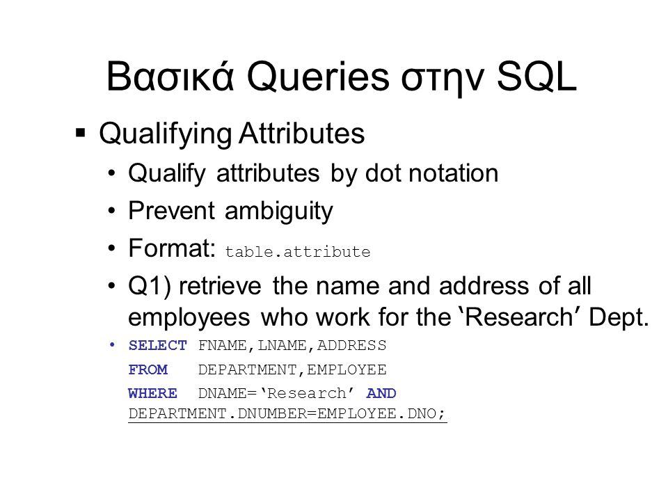  Qualifying Attributes •Qualify attributes by dot notation •Prevent ambiguity •Format: table.attribute •Q1) retrieve the name and address of all employees who work for the ' Research ' Dept.