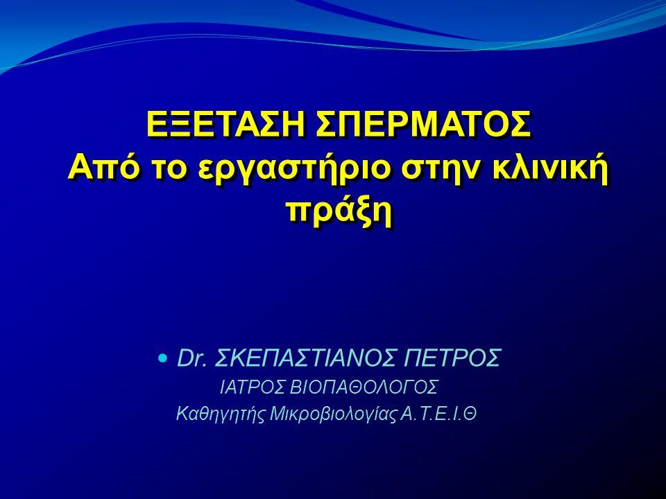  Dr. ΣΚΕΠΑΣΤΙΑΝΟΣ ΠΕΤΡΟΣ ΙΑΤΡΟΣ ΒΙΟΠΑΘΟΛΟΓΟΣ Καθηγητής Μικροβιολογίας Α.Τ.Ε.Ι.Θ. ΕΞΕΤΑΣΗ ΣΠΕΡΜΑΤΟΣ Από το εργαστήριο στην κλινική πράξη ΕΞΕΤΑΣΗ ΣΠΕΡΜ