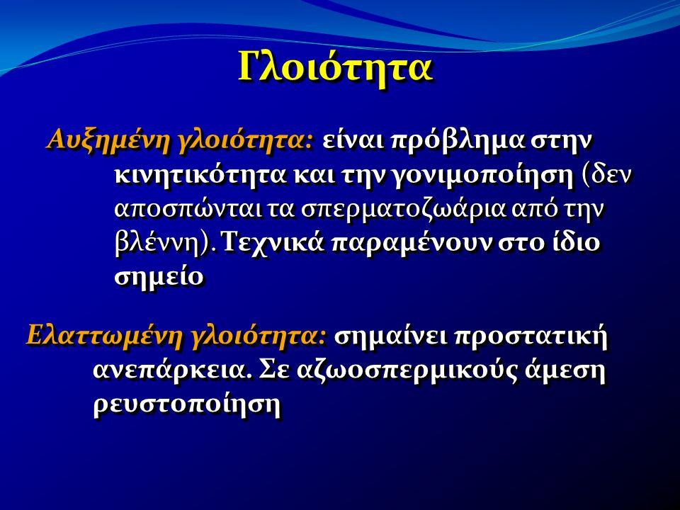 ΓλοιότηταΓλοιότητα Ελαττωμένη γλοιότητα: σημαίνει προστατική ανεπάρκεια. Σε αζωοσπερμικούς άμεση ρευστοποίηση Αυξημένη γλοιότητα: είναι πρόβλημα στην