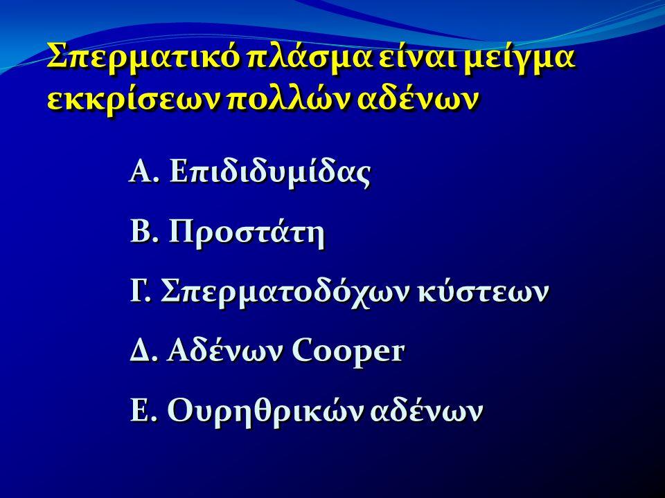 Σπερματικό πλάσμα είναι μείγμα εκκρίσεων πολλών αδένων Α. Επιδιδυμίδας Β. Προστάτη Γ. Σπερματοδόχων κύστεων Δ. Αδένων Cooper Ε. Ουρηθρικών αδένων Α. Ε