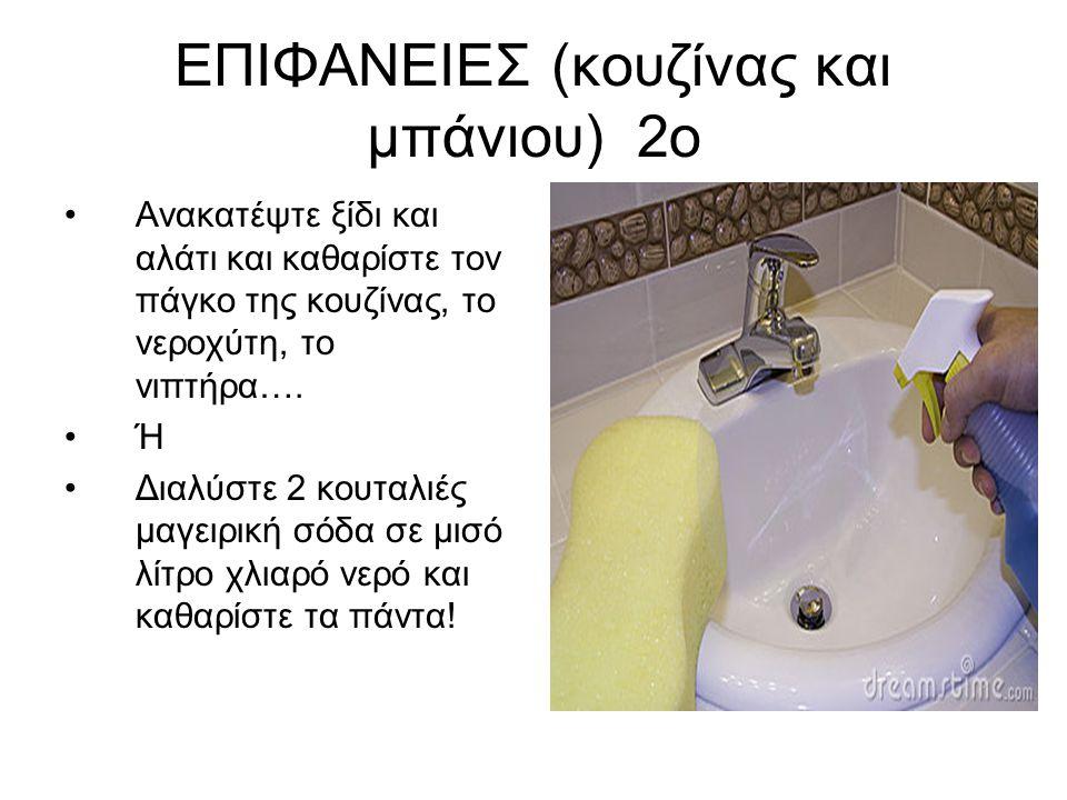 ΕΠΙΦΑΝΕΙΕΣ (κουζίνας και μπάνιου) 2ο •Ανακατέψτε ξίδι και αλάτι και καθαρίστε τον πάγκο της κουζίνας, το νεροχύτη, το νιπτήρα….