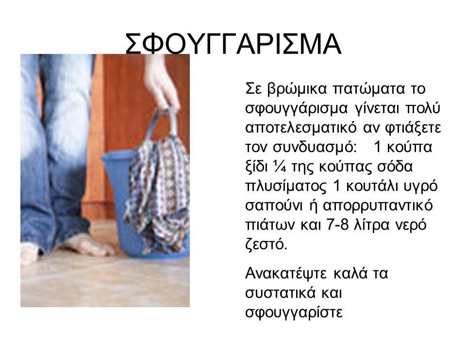 ΣΦΟΥΓΓΑΡΙΣΜΑ Σε βρώμικα πατώματα το σφουγγάρισμα γίνεται πολύ αποτελεσματικό αν φτιάξετε τον συνδυασμό: 1 κούπα ξίδι ¼ της κούπας σόδα πλυσίματος 1 κουτάλι υγρό σαπούνι ή απορρυπαντικό πιάτων και 7-8 λίτρα νερό ζεστό.