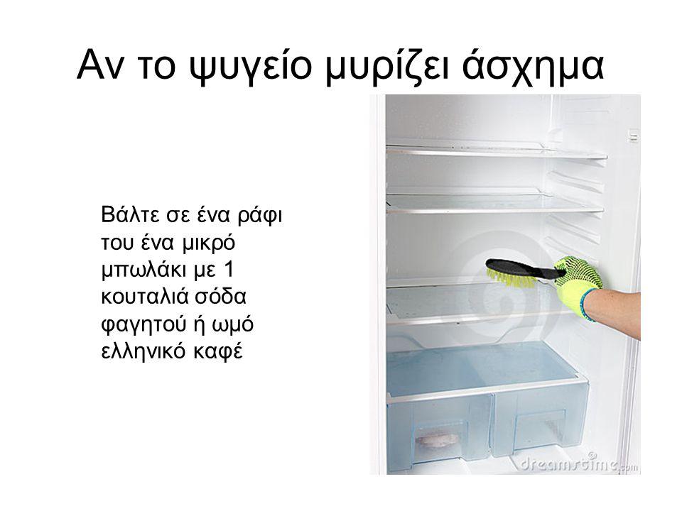 Αν το ψυγείο μυρίζει άσχημα Βάλτε σε ένα ράφι του ένα μικρό μπωλάκι με 1 κουταλιά σόδα φαγητού ή ωμό ελληνικό καφέ