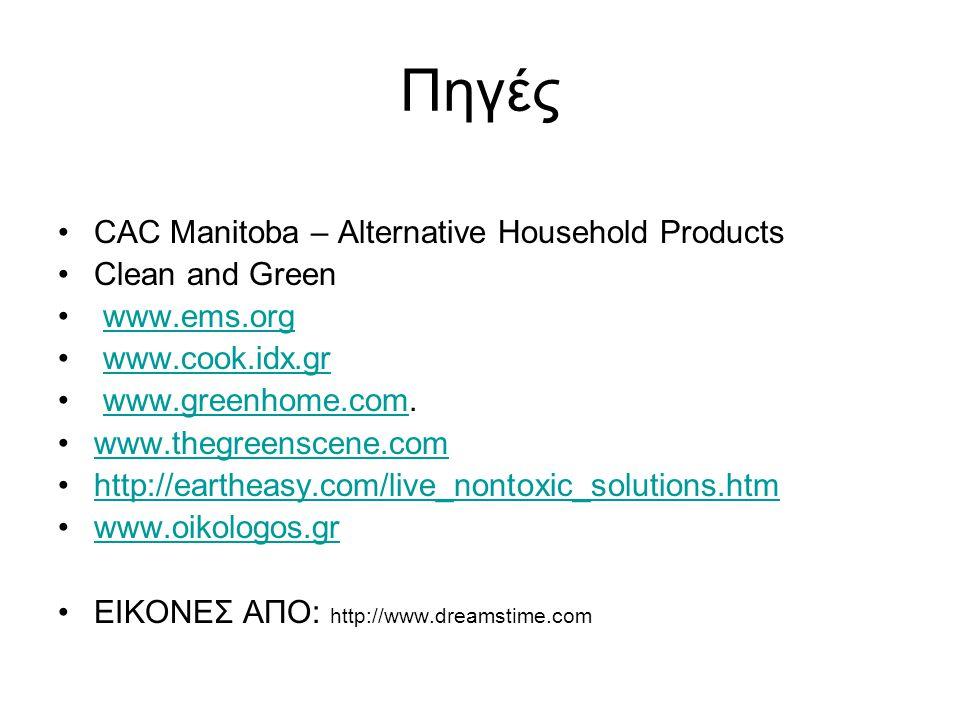 Πηγές •CAC Manitoba – Alternative Household Products •Clean and Green • www.ems.orgwww.ems.org • www.cook.idx.grwww.cook.idx.gr • www.greenhome.com.www.greenhome.com •www.thegreenscene.comwww.thegreenscene.com •http://eartheasy.com/live_nontoxic_solutions.htmhttp://eartheasy.com/live_nontoxic_solutions.htm •www.oikologos.grwww.oikologos.gr •ΕΙΚΟΝΕΣ ΑΠΟ: http://www.dreamstime.com