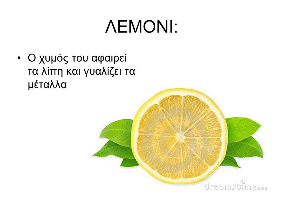 ΛΕΜΟΝΙ: •Ο χυμός του αφαιρεί τα λίπη και γυαλίζει τα μέταλλα
