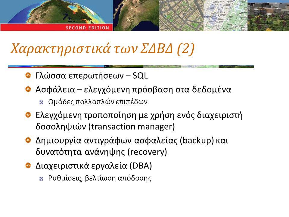Χαρακτηριστικά των ΣΔΒΔ (2) Γλώσσα επερωτήσεων – SQL Ασφάλεια – ελεγχόμενη πρόσβαση στα δεδομένα Ομάδες πολλαπλών επιπέδων Ελεγχόμενη τροποποίηση με χρήση ενός διαχειριστή δοσοληψιών (transaction manager) Δημιουργία αντιγράφων ασφαλείας (backup) και δυνατότητα ανάνηψης (recovery) Διαχειριστικά εργαλεία (DBA) Ρυθμίσεις, βελτίωση απόδοσης
