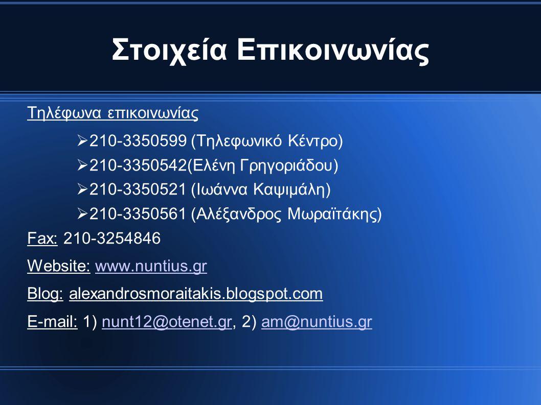 Στοιχεία Επικοινωνίας Τηλέφωνα επικοινωνίας  210-3350599 (Τηλεφωνικό Κέντρο)  210-3350542(Ελένη Γρηγοριάδου)  210-3350521 (Ιωάννα Καψιμάλη)  210-3350561 (Αλέξανδρος Μωραϊτάκης) Fax: 210-3254846 Website: www.nuntius.grwww.nuntius.gr Blog: alexandrosmoraitakis.blogspot.com E-mail: 1) nunt12@otenet.gr, 2) am@nuntius.grnunt12@otenet.gram@nuntius.gr