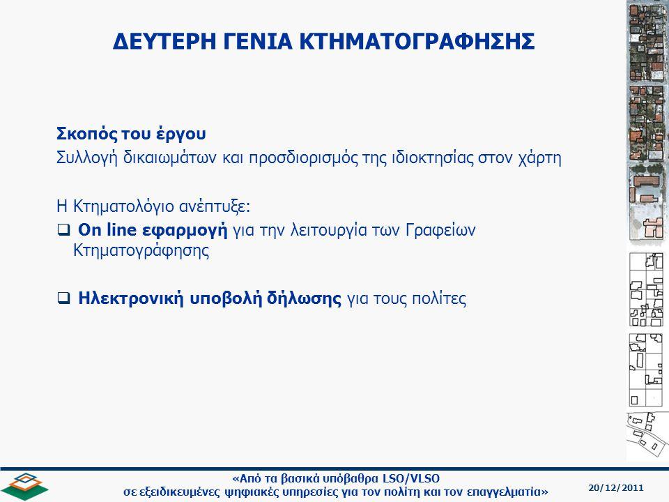 20/12/2011 «Από τα βασικά υπόβαθρα LSO/VLSO σε εξειδικευμένες ψηφιακές υπηρεσίες για τον πολίτη και τον επαγγελματία» Σκοπός του έργου Συλλογή δικαιωμάτων και προσδιορισμός της ιδιοκτησίας στον χάρτη Η Κτηματολόγιο ανέπτυξε:   On line εφαρμογή για την λειτουργία των Γραφείων Κτηματογράφησης   Ηλεκτρονική υποβολή δήλωσης για τους πολίτες ΔΕΥΤΕΡΗ ΓΕΝΙΑ ΚΤΗΜΑΤΟΓΡΑΦΗΣΗΣ