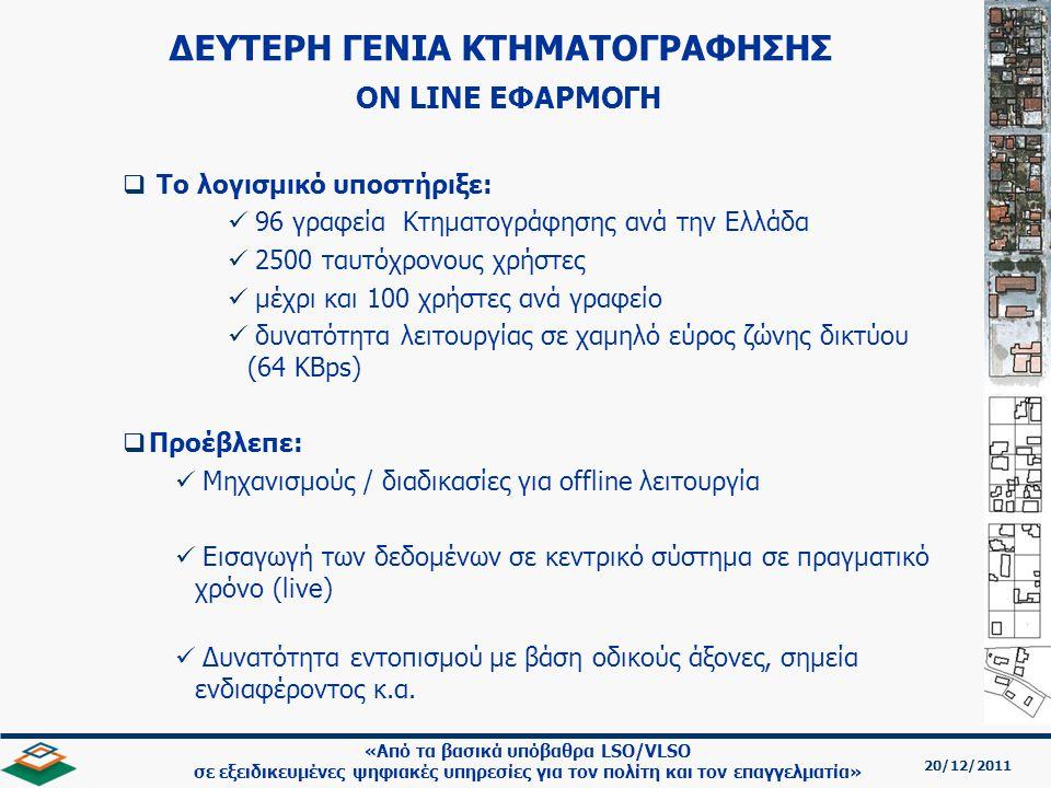 20/12/2011 «Από τα βασικά υπόβαθρα LSO/VLSO σε εξειδικευμένες ψηφιακές υπηρεσίες για τον πολίτη και τον επαγγελματία»   Το λογισμικό υποστήριξε:   96 γραφεία Κτηματογράφησης ανά την Ελλάδα   2500 ταυτόχρονους χρήστες   μέχρι και 100 χρήστες ανά γραφείο   δυνατότητα λειτουργίας σε χαμηλό εύρος ζώνης δικτύου (64 KBps)   Προέβλεπε:   Μηχανισμούς / διαδικασίες για offline λειτουργία   Εισαγωγή των δεδομένων σε κεντρικό σύστημα σε πραγματικό χρόνο (live)   Δυνατότητα εντοπισμού με βάση οδικούς άξονες, σημεία ενδιαφέροντος κ.α.