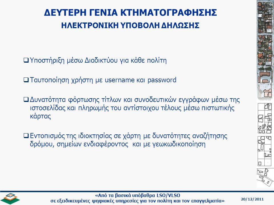 20/12/2011 «Από τα βασικά υπόβαθρα LSO/VLSO σε εξειδικευμένες ψηφιακές υπηρεσίες για τον πολίτη και τον επαγγελματία»   Υποστήριξη μέσω Διαδικτύου για κάθε πολίτη   Ταυτοποίηση χρήστη με username και password   Δυνατότητα φόρτωσης τίτλων και συνοδευτικών εγγράφων μέσω της ιστοσελίδας και πληρωμής του αντίστοιχου τέλους μέσω πιστωτικής κάρτας   Εντοπισμός της ιδιοκτησίας σε χάρτη με δυνατότητες αναζήτησης δρόμου, σημείων ενδιαφέροντος και με γεωκωδικοποίηση ΔΕΥΤΕΡΗ ΓΕΝΙΑ ΚΤΗΜΑΤΟΓΡΑΦΗΣΗΣ ΗΛΕΚΤΡΟΝΙΚΗ ΥΠΟΒΟΛΗ ΔΗΛΩΣΗΣ
