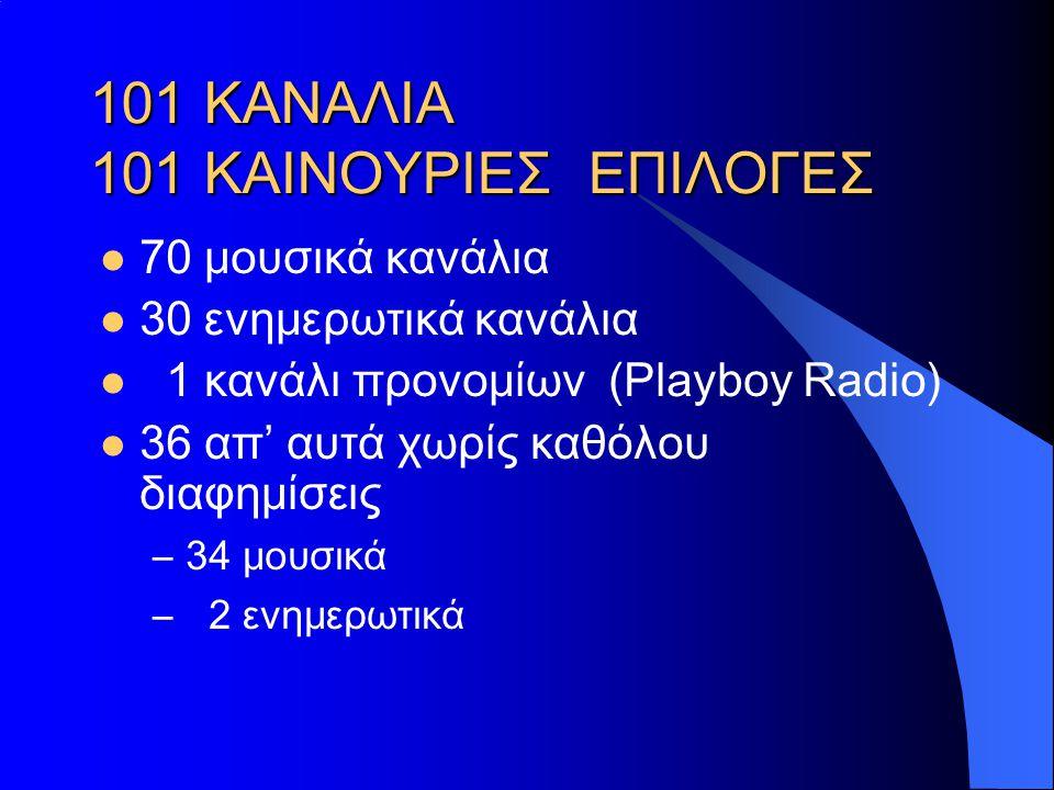 101 ΚΑΝΑΛΙΑ 101 ΚΑΙΝΟΥΡΙΕΣ ΕΠΙΛΟΓΕΣ  70 μουσικά κανάλια  30 ενημερωτικά κανάλια  1 κανάλι προνομίων (Playboy Radio)  36 απ' αυτά χωρίς καθόλου δια
