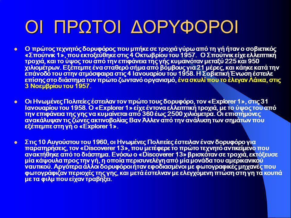 ΟΙ ΠΡΩΤΟΙ ΔΟΡΥΦΟΡΟΙ  Ο πρώτος τεχνητός δορυφόρος που μπήκε σε τροχιά γύρω από τη γή ήταν ο σοβιετικός «Σπούτνικ 1», που εκτοξεύθηκε στις 4 Οκτωβρίου