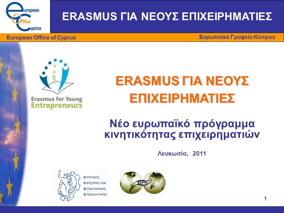 1 ERASMUS ΓΙΑ ΝΕΟΥΣ ΕΠΙΧΕΙΡΗΜΑΤΙΕΣ Νέο ευρωπαϊκό πρόγραμμα κινητικότητας επιχειρηματιών Λευκωσία, 2011 ERASMUS ΓΙΑ ΝΕΟΥΣ ΕΠΙΧΕΙΡΗΜΑΤΙΕΣ