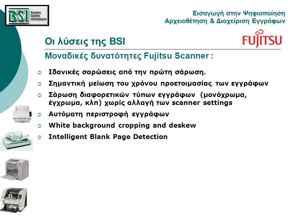 Οι λύσεις της BSI Μοναδικές δυνατότητες Fujitsu Scanner : Eισαγωγή στην Ψηφιοποίηση Αρχειοθέτηση & Διαχείριση Εγγράφων  Ιδανικές σαρώσεις από την πρώ