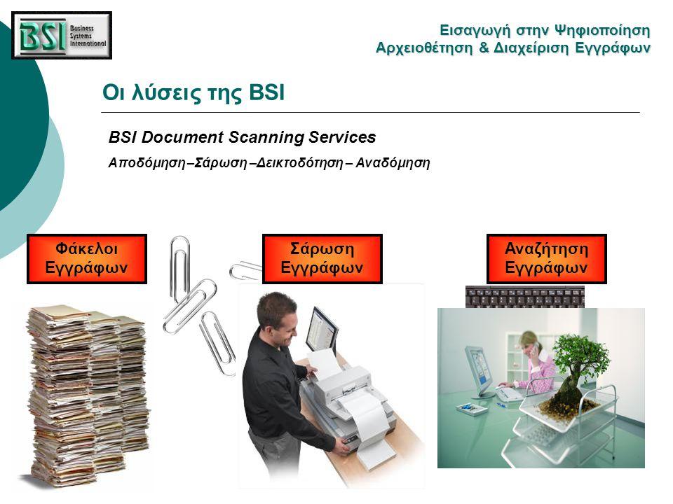 BSI Document Scanning Services Αποδόμηση –Σάρωση –Δεικτοδότηση – Αναδόμηση Φάκελοι Εγγράφων Σάρωση Εγγράφων Αναζήτηση Εγγράφων Οι λύσεις της BSI Eισαγ