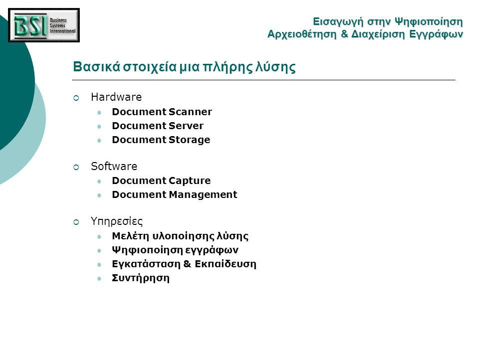 Βασικά στοιχεία μια πλήρης λύσης Hardware Eισαγωγή στην Ψηφιοποίηση Αρχειοθέτηση & Διαχείριση Εγγράφων  Document Scanner  Tαχύτητα σάρωσης Εξαρτάται από τον ημερήσιο όγκο εγγράφων πρός σάρωση  Μέγεθος σελίδας Και αυτό εξαρτάται από τις ανάγκες σάρωσης του χρήστη  Μηχανισμός διαχείρισης τροφοδότησης σελίδων Είναι πολύ σημαντικό ένας καλός scanner πρέπει να προλαμβάνει περιπτώσεις paper jam και double feed, που είναι συχνές και μειώνουν πολύ την παραγωγικότητα.