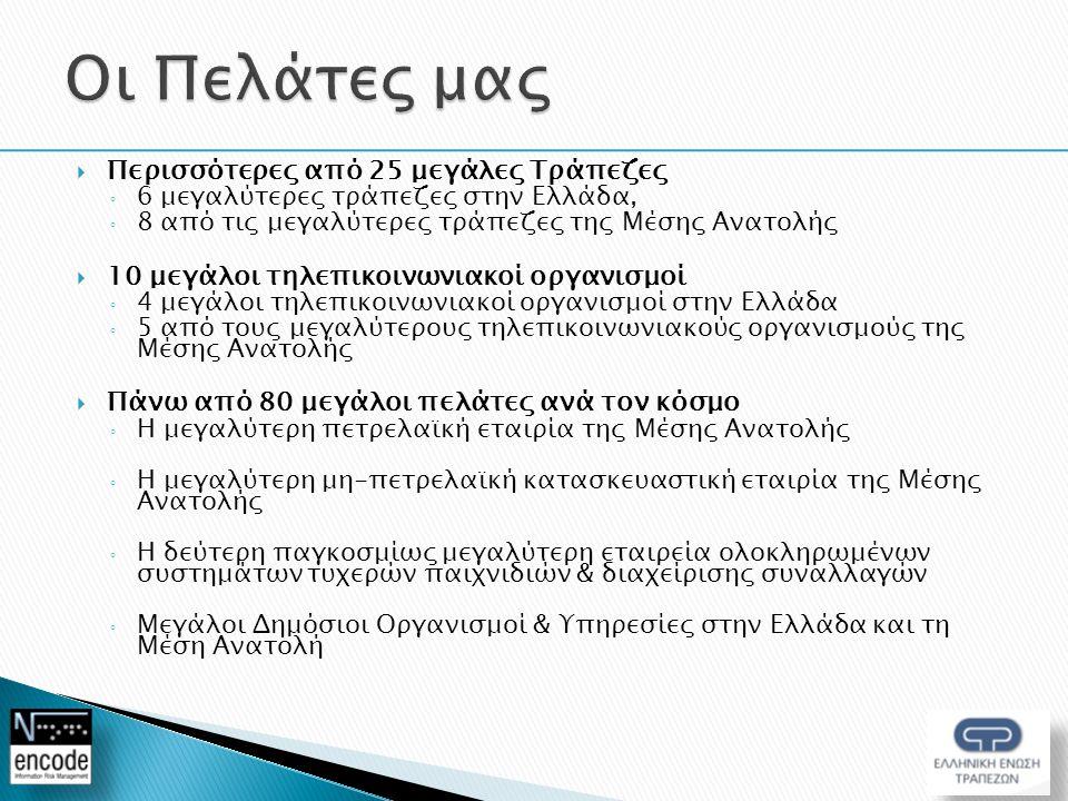  Περισσότερες από 25 μεγάλες Τράπεζες ◦ 6 μεγαλύτερες τράπεζες στην Ελλάδα, ◦ 8 από τις μεγαλύτερες τράπεζες της Μέσης Ανατολής  10 μεγάλοι τηλεπικοινωνιακοί οργανισμοί ◦ 4 μεγάλοι τηλεπικοινωνιακοί οργανισμοί στην Ελλάδα ◦ 5 από τους μεγαλύτερους τηλεπικοινωνιακούς οργανισμούς της Μέσης Ανατολής  Πάνω από 80 μεγάλοι πελάτες ανά τον κόσμο ◦ Η μεγαλύτερη πετρελαϊκή εταιρία της Μέσης Ανατολής ◦ Η μεγαλύτερη μη-πετρελαϊκή κατασκευαστική εταιρία της Μέσης Ανατολής ◦ Η δεύτερη παγκοσμίως μεγαλύτερη εταιρεία ολοκληρωμένων συστημάτων τυχερών παιχνιδιών & διαχείρισης συναλλαγών ◦ Μεγάλοι Δημόσιοι Οργανισμοί & Υπηρεσίες στην Ελλάδα και τη Μέση Ανατολή
