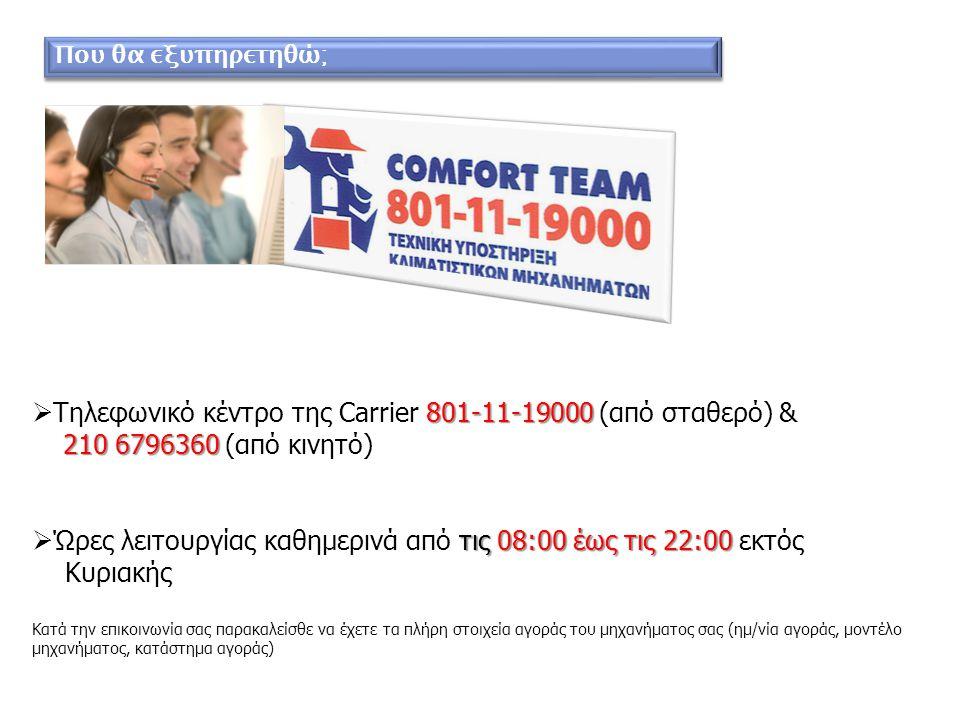 801-11-19000  Τηλεφωνικό κέντρο της Carrier 801-11-19000 (από σταθερό) & 210 6796360 210 6796360 (από κινητό) τις 08:00 έως τις 22:00  Ώρες λειτουργίας καθημερινά από τις 08:00 έως τις 22:00 εκτός Κυριακής Κατά την επικοινωνία σας παρακαλείσθε να έχετε τα πλήρη στοιχεία αγοράς του μηχανήματος σας (ημ/νία αγοράς, μοντέλο μηχανήματος, κατάστημα αγοράς) Που θα εξυπηρετηθώ;