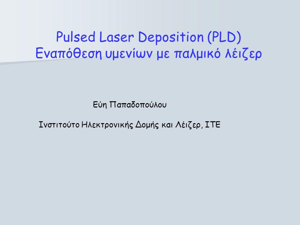 Pulsed Laser Deposition (PLD) Εναπόθεση υμενίων με παλμικό λέιζερ Εύη Παπαδοπούλου Ινστιτούτο Ηλεκτρονικής Δομής και Λέιζερ, ΙΤΕ