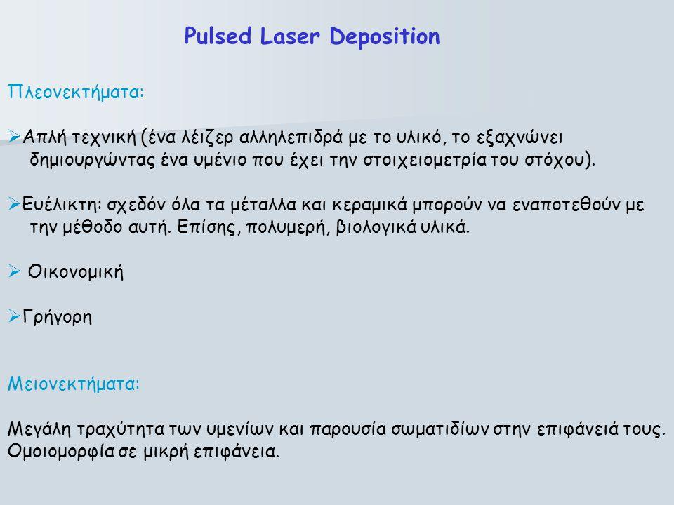 Pulsed Laser Deposition Πλεονεκτήματα:  Απλή τεχνική (ένα λέιζερ αλληλεπιδρά με το υλικό, το εξαχνώνει δημιουργώντας ένα υμένιο που έχει την στοιχειο