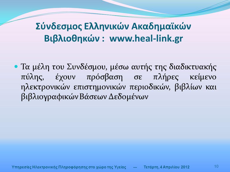 Σύνδεσμος Ελληνικών Ακαδημαϊκών Βιβλιοθηκών : www.heal-link.gr --- Τετάρτη, 4 Απριλίου 2012 10 Υπηρεσίες Ηλεκτρονικής Πληροφόρησης στο χώρο της Υγείας  Τα μέλη του Συνδέσμου, μέσω αυτής της διαδικτυακής πύλης, έχουν πρόσβαση σε πλήρες κείμενο ηλεκτρονικών επιστημονικών περιοδικών, βιβλίων και βιβλιογραφικών Βάσεων Δεδομένων